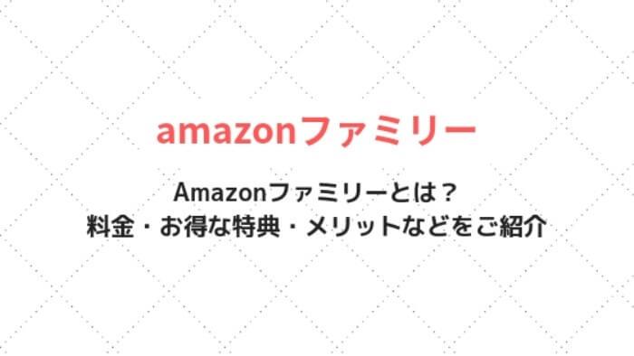 Amazonファミリーとは?料金・お得な特典・メリットなどをご紹介