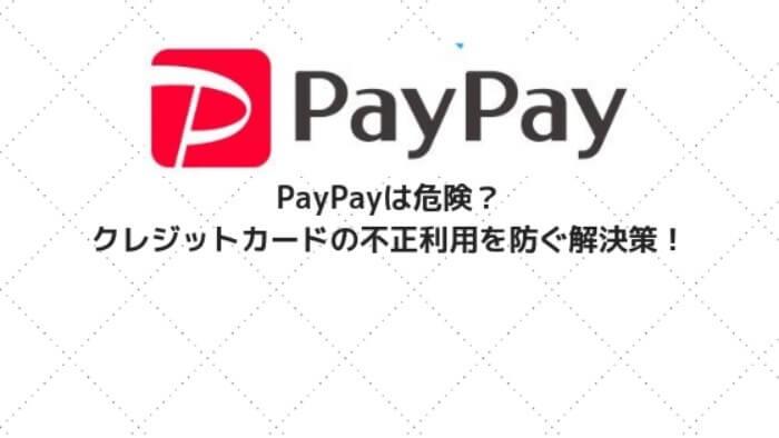 PayPayは危険?クレジットカードの不正利用を防ぐ解決策!