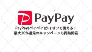 PayPay(ペイペイ)がイオンで使える!最大20%還元のキャンペーンも同時開催
