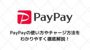 PayPayの使い方やチャージ方法をわかりやすく徹底解説!