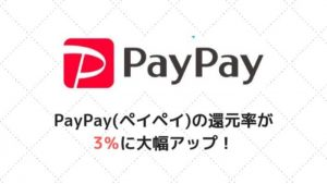 PayPay(ペイペイ)の還元率が3%に大幅アップ!スマホ決済で最も高くよりお得に