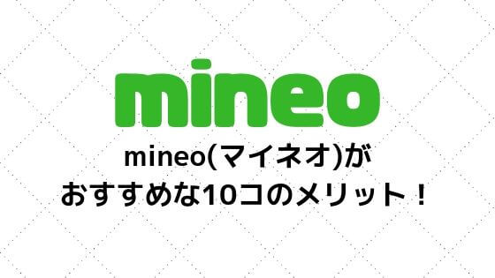 mineo(マイネオ)がおすすめな10コのメリット!現役ユーザーが詳しくご紹介
